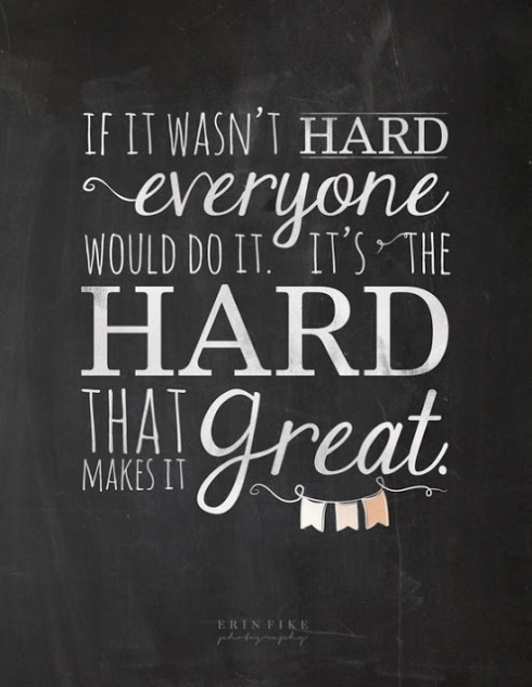 If it wasn't hard everyone would do it. It's the hard that makes it great.